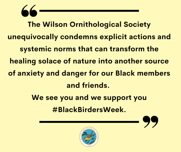 The Wilson Ornithological Society unequivocally condemns explicit actions and systemic norms that can transform the healing solace of nature into another source of anxiety and danger for our Black members and friends. We see you and we support you #BlackBirdersWeek.
